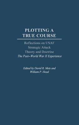 Plotting a True Course: Reflections on USAF Strategic Attack Theory and Doctrine The Post World War II Experience (Hardback)