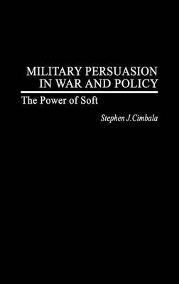 Military Persuasion in War and Policy: The Power of Soft (Hardback)
