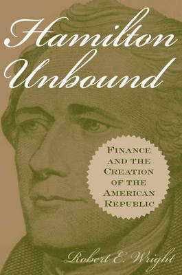 Hamilton Unbound: Finance and the Creation of the American Republic (Hardback)