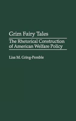 Grim Fairy Tales: The Rhetorical Construction of American Welfare Policy (Hardback)