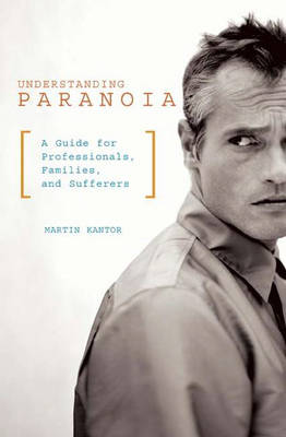 Understanding Paranoia: A Guide for Professionals, Families, and Sufferers (Hardback)