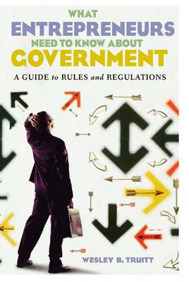 What Entrepreneurs Need to Know about Government: A Guide to Rules and Regulations (Hardback)