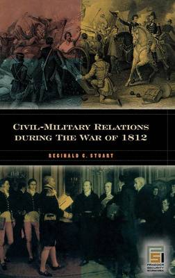 Civil-Military Relations during the War of 1812 (Hardback)