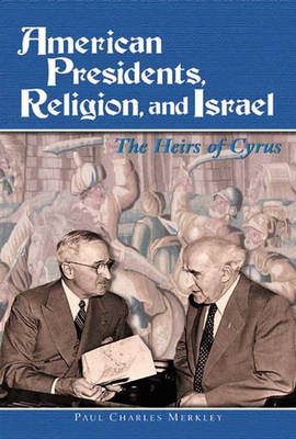 American Presidents, Religion, and Israel: The Heirs of Cyrus (Hardback)