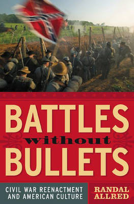 Battles Without Bullets: Civil War Reenactment and American Culture (Hardback)