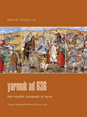 Yarmuk AD 636: The Muslim Conquest of Syria - Praeger Illustrated Military History S. (Hardback)