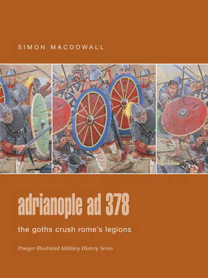 Adrianople AD 378: The Goths Crush Rome's Legions - Praeger Illustrated Military History S. (Hardback)