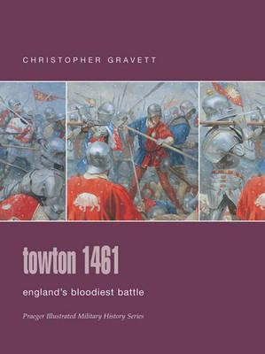 Towton 1461: England's Bloodiest Battle - Praeger Illustrated Military History S. (Hardback)