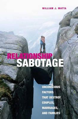 Relationship Sabotage: Unconscious Factors that Destroy Couples, Marriages, and Families (Hardback)