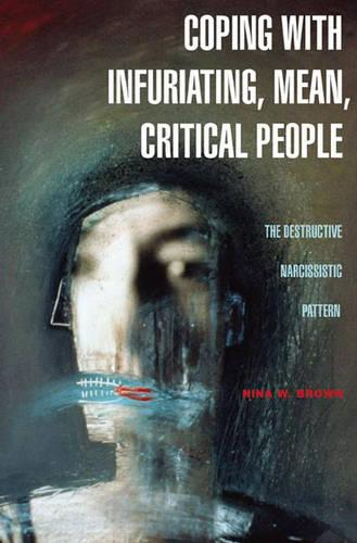 Coping with Infuriating, Mean, Critical People: The Destructive Narcissistic Pattern (Hardback)