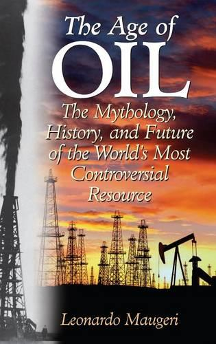 The Age of Oil: The Mythology, History, and Future of the World's Most Controversial Resource (Hardback)