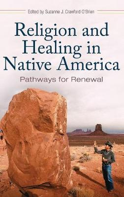 Religion and Healing in Native America: Pathways for Renewal (Hardback)