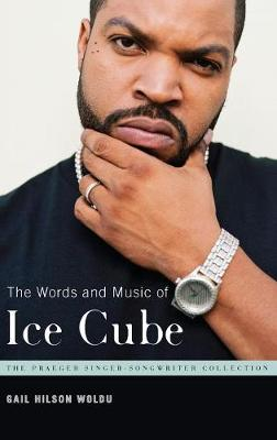 The Words and Music of Ice Cube - Praeger Singer-Songwriter Collection (Hardback)