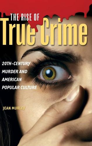 The Rise of True Crime: 20th-Century Murder and American Popular Culture (Hardback)
