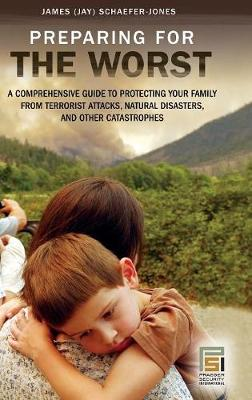 Preparing for the Worst: A Comprehensive Guide to Protecting Your Family from Terrorist Attacks, Natural Disasters, and Other Catastrophes - Praeger Security International (Hardback)
