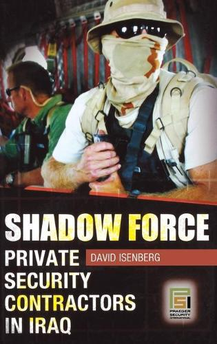 Shadow Force: Private Security Contractors in Iraq - Praeger Security International (Hardback)