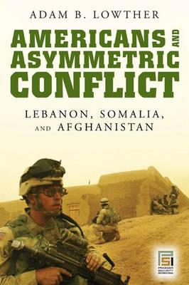 Americans and Asymmetric Conflict: Lebanon, Somalia, and Afghanistan (Hardback)