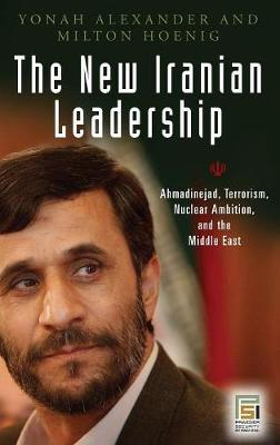 The New Iranian Leadership: Ahmadinejad, Terrorism, Nuclear Ambition, and the Middle East - Praeger Security International (Hardback)