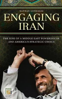 Engaging Iran: The Rise of a Middle East Powerhouse and America's Strategic Choice - Praeger Security International (Hardback)