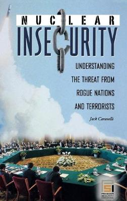 Nuclear Insecurity: Understanding the Threat from Rogue Nations and Terrorists - Praeger Security International (Hardback)
