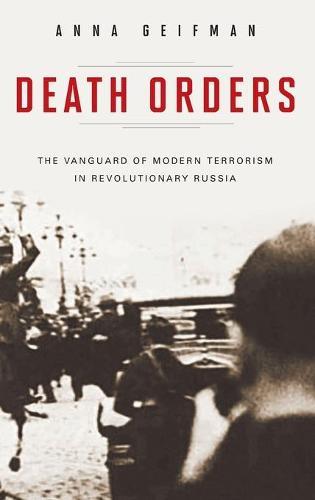 Death Orders: The Vanguard of Modern Terrorism in Revolutionary Russia - Praeger Security International (Hardback)