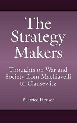 The Strategy Makers: Thoughts on War and Society from Machiavelli to Clausewitz - Praeger Security International (Hardback)