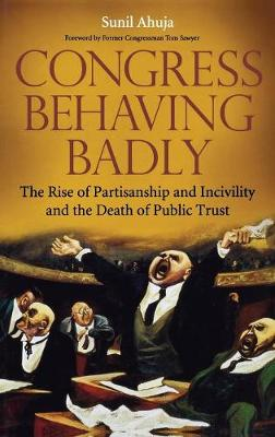 Congress Behaving Badly: The Rise of Partisanship and Incivility and the Death of Public Trust (Hardback)