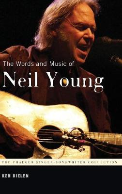 The Words and Music of Neil Young - Praeger Singer-Songwriter Collection (Hardback)