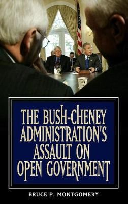 The Bush-Cheney Administration's Assault on Open Government (Hardback)
