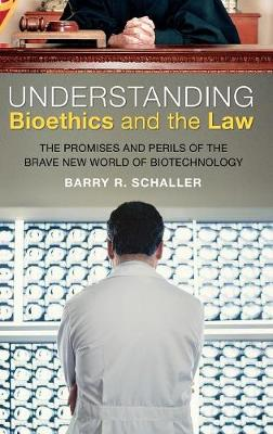 Understanding Bioethics and the Law: The Promises and Perils of the Brave New World of Biotechnology (Hardback)