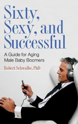 Sixty, Sexy, and Successful: A Guide for Aging Male Baby Boomers (Hardback)