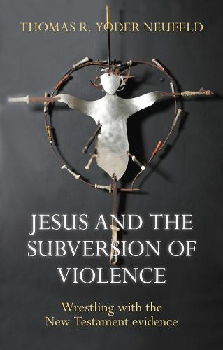 Jesus and the Subversion of Violence: Wrestling with the New Testament Evidence (Paperback)