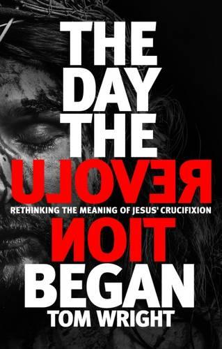 The Day the Revolution Began: Rethinking The Meaning of Jesus' Crucifixion (Hardback)