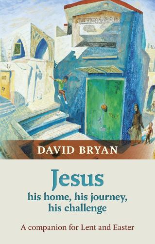 Jesus - His Home, His Journey, His Challenge: A Companion for Lent and Easter (Paperback)