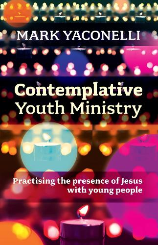 Contemplative Youth Ministry: Practising the Presence of Jesus with Young People (Paperback)