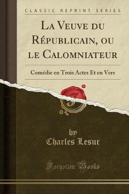 La Veuve Du Republicain, Ou Le Calomniateur: Comedie En Trois Actes Et En Vers (Classic Reprint) (Paperback)