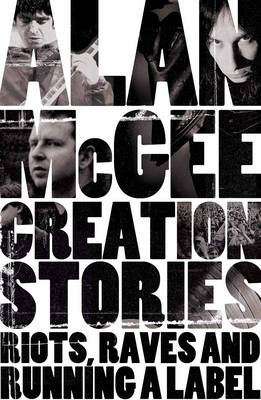 Creation Stories: Riots, Raves and Running a Label (Hardback)