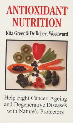 Antioxidant Nutrition: Help Fight Cancer, Ageing and Degenerative Diseases with Nature's Protectors (Paperback)
