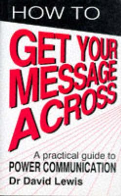 How to Get Your Message Across: Secrets of Successful Communication (Hardback)