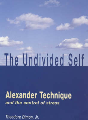 Undivided Self: Alexander Technique and the Control of Stress (Paperback)
