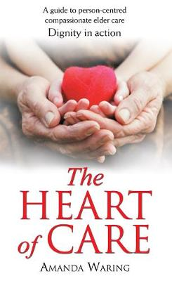 The Heart of Care: Dignity in Action: A Guide to Person-Centred Compassionate Elder Care (Paperback)