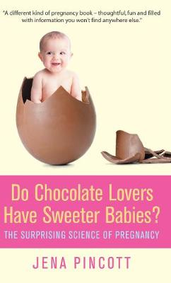 Do Chocolate Lovers Have Sweeter Babies?: The Surprising Science of Pregnancy (Hardback)