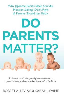 Do Parents Matter?: Why Japanese Babies Sleep Soundly, Mexican Siblings Don't Fight and Parents Should Just Relax (Hardback)
