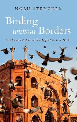 Birding Without Borders: An Obsession, A Quest, and the Biggest Year in the World (Hardback)