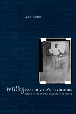 Writing Pancho Villa's Revolution: Rebels in the Literary Imagination of Mexico (Paperback)