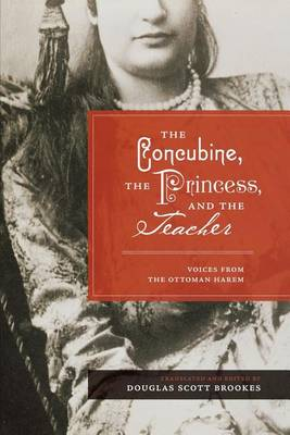The Concubine, the Princess, and the Teacher: Voices from the Ottoman Harem (Paperback)