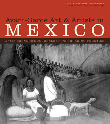 Avant-Garde Art and Artists in Mexico: Anita Brenner's Journals of the Roaring Twenties - The William and Bettye Nowlin Series in Art, History, and Culture of the Western Hemisphere (Hardback)