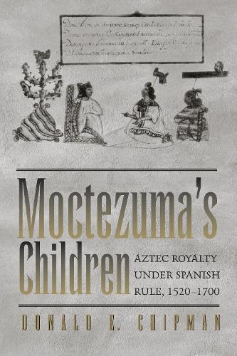 Moctezuma's Children: Aztec Royalty under Spanish Rule, 1520-1700 (Paperback)