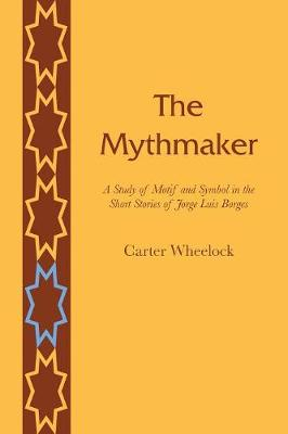 The Mythmaker: A Study of Motif and Symbol in the Short Stories of Jorge Luis Borges (Paperback)