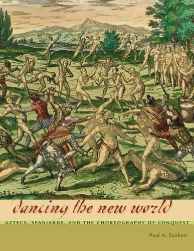 Dancing the New World: Aztecs, Spaniards, and the Choreography of Conquest - Latin American and Caribbean Arts and Culture Publication Initiative, Mellon Foundation (Hardback)